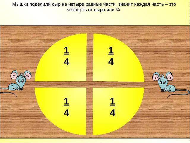 Мышки поделили сыр на четыре равные части, значит каждая часть – это четверт...