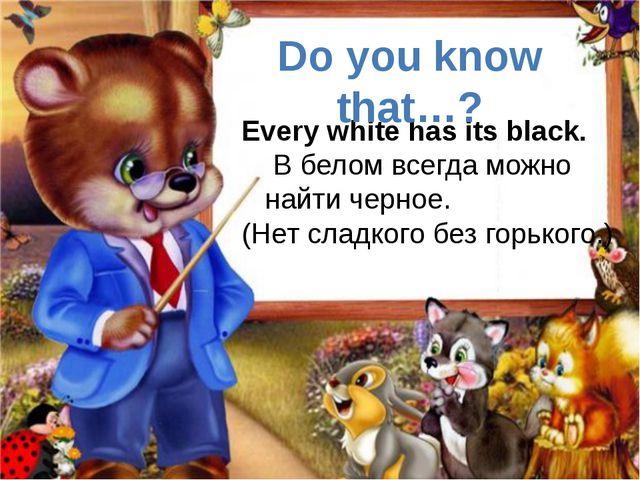 Every white has its black. В белом всегда можно найти черное. (Нет сладкого...