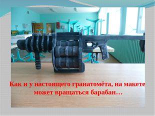 Как и у настоящего гранатомёта, на макете может вращаться барабан…