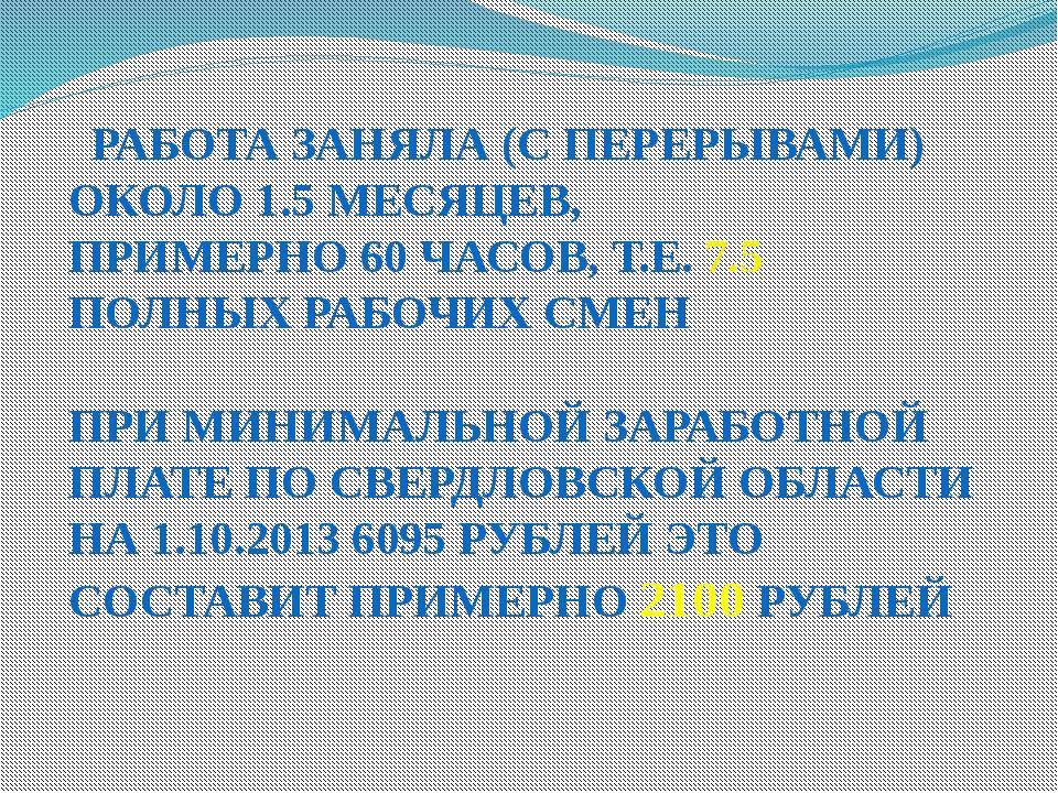 РАБОТА ЗАНЯЛА (С ПЕРЕРЫВАМИ) ОКОЛО 1.5 МЕСЯЦЕВ, ПРИМЕРНО 60 ЧАСОВ, Т.Е. 7.5...