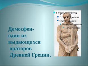 Демосфен- один из выдающихся ораторов Древней Греции.