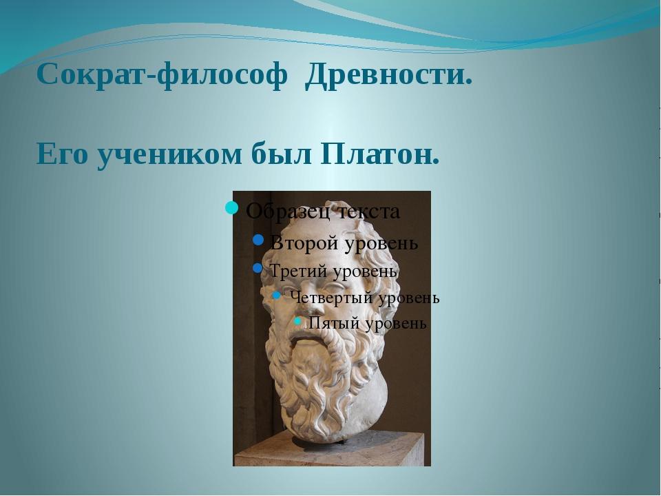 Сократ-философ Древности. Его учеником был Платон.