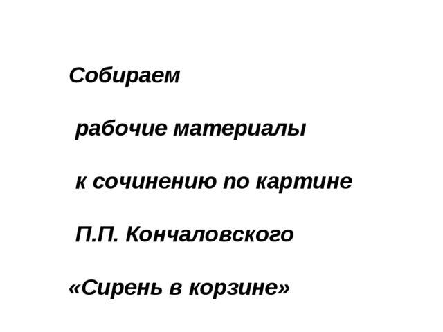 Собираем рабочие материалы к сочинению по картине П.П. Кончаловского «Сирень...