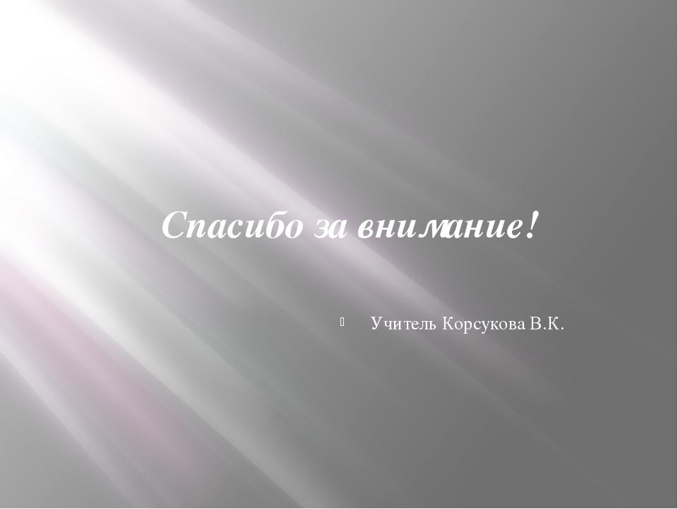 Спасибо за внимание! Учитель Корсукова В.К.