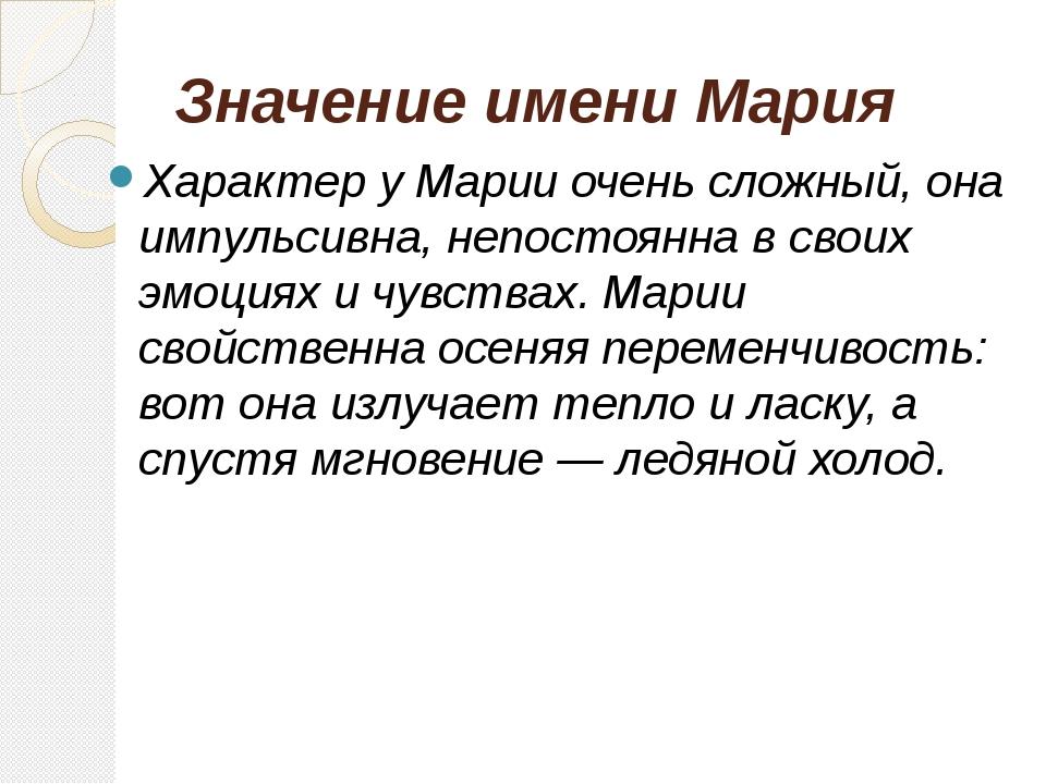 Значение имени Мария Характер у Марии очень сложный, она импульсивна, непосто...