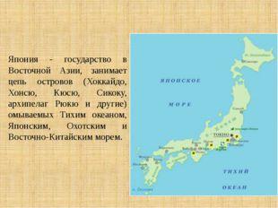 Япония - государство в Восточной Азии, занимает цепь островов (Хоккайдо, Хонс
