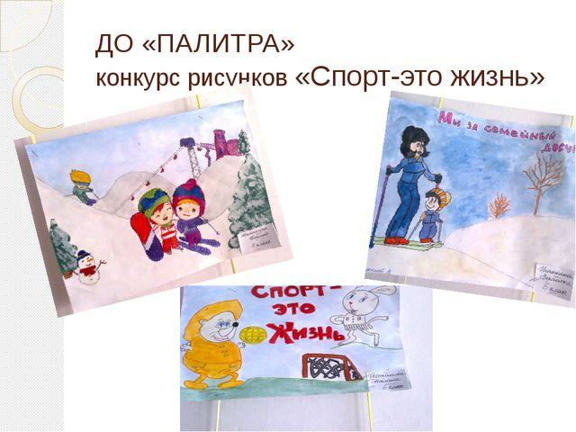 ДО «ПАЛИТРА» конкурс рисунков «Спорт-это жизнь»