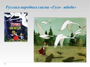 Русская народная сказка «Гуси- лебеди»