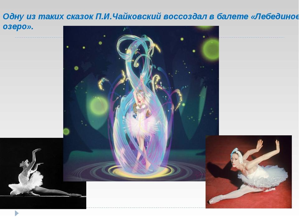Одну из таких сказок П.И.Чайковский воссоздал в балете «Лебединое озеро».