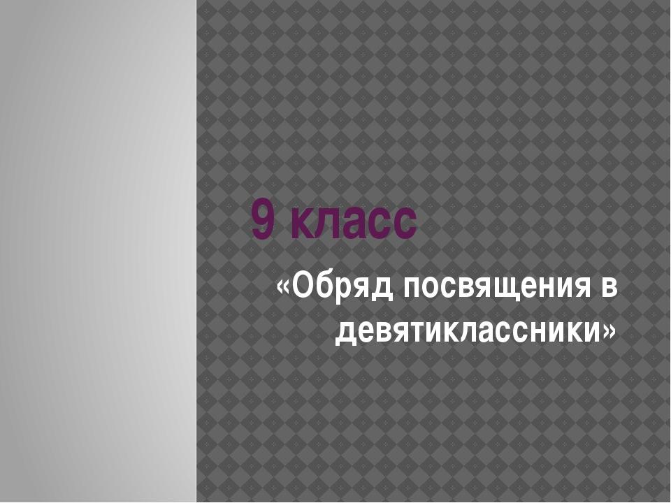 9 класс «Обряд посвящения в девятиклассники»