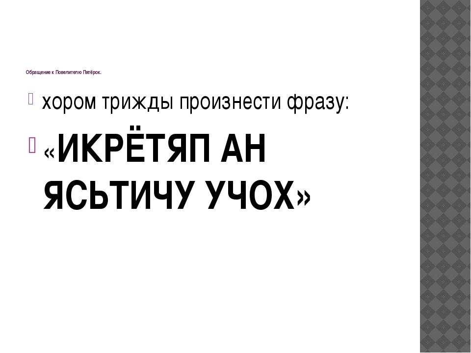 Обращение к Повелителю Пятёрок. хором трижды произнести фразу: «ИКРЁТЯП АН Я...