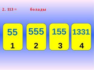 2. 113 = болады 2 3 4 1 55 1331 555 155