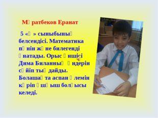 Мұратбеков Еранат 5 «Ә» сыныбының белсендісі. Математика пәнін және билегенд