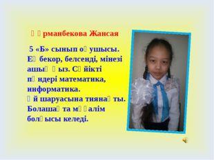 Құрманбекова Жансая 5 «Б» сынып оқушысы. Еңбекор, белсенді, мінезі ашық қыз.