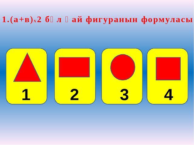 1.(a+в)х2 бұл қай фигуранын формуласы? 2 3 4 1