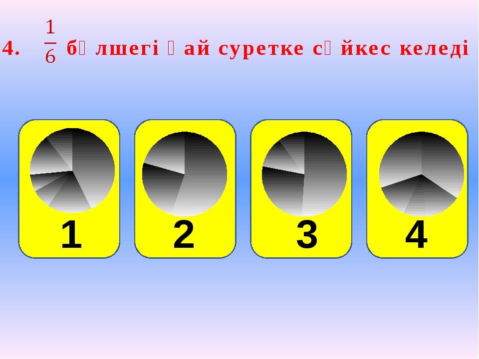 4. бөлшегі қай суретке сәйкес келеді 2 3 4 1