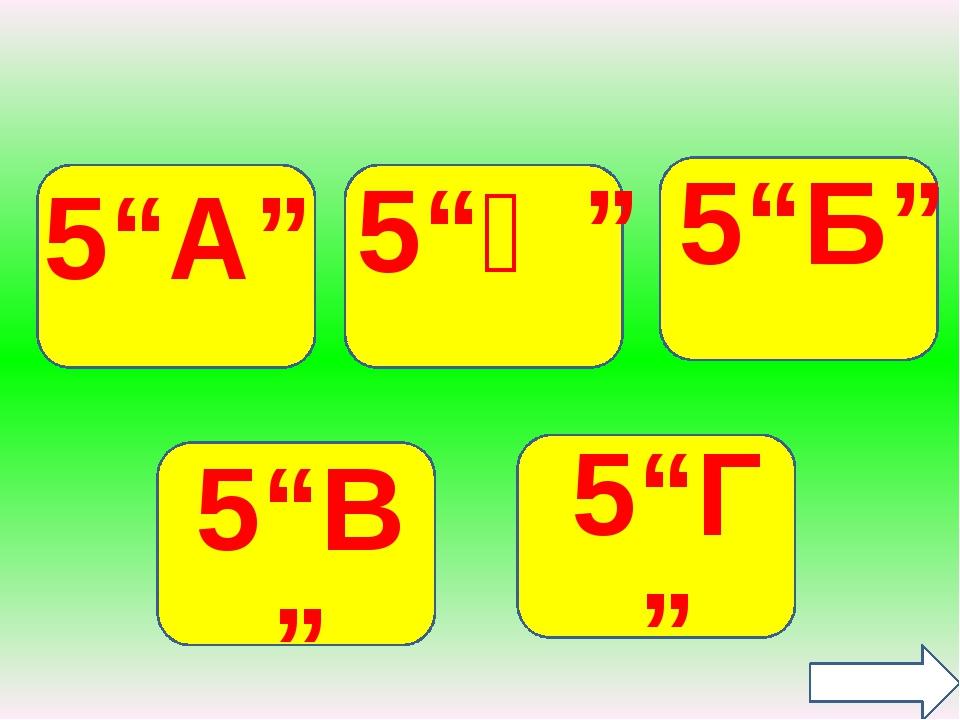 """5""""А"""" 5""""Ә"""" 5""""Б"""" 5""""В"""" 5""""Г"""""""