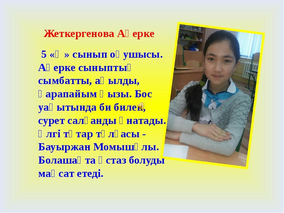 Жеткергенова Ақерке 5 «Ә» сынып оқушысы. Ақерке сыныптың сымбатты, ақылды, қ...