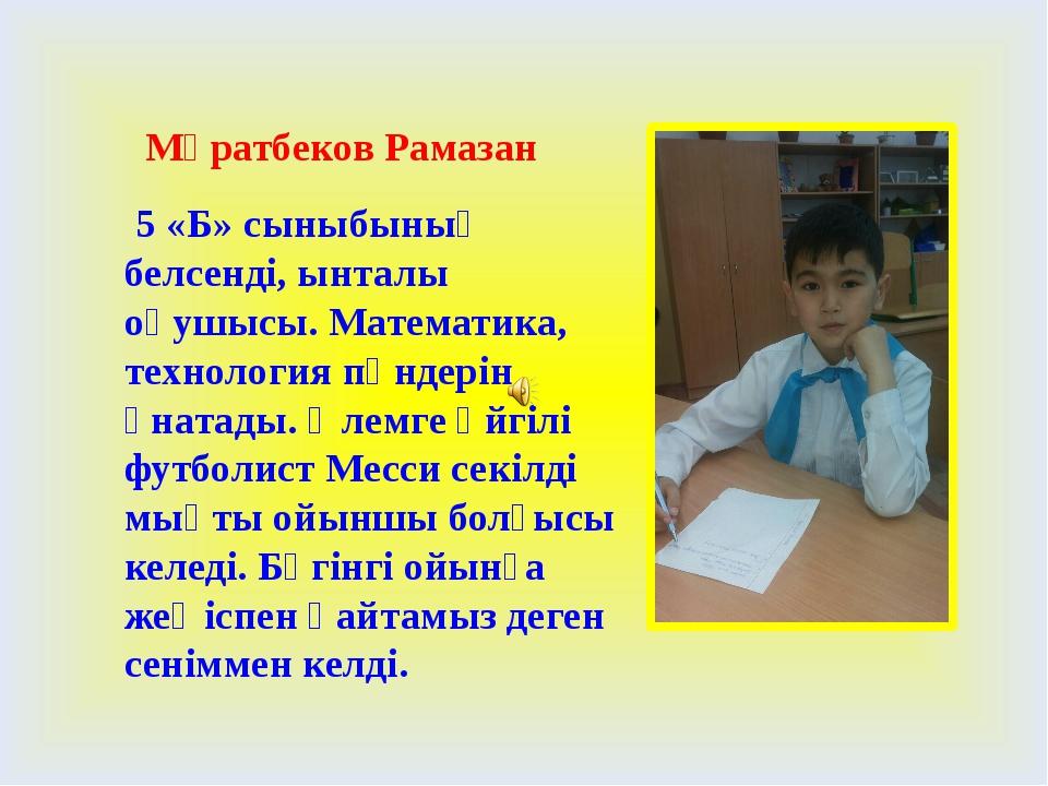 Мұратбеков Рамазан 5 «Б» сыныбының белсенді, ынталы оқушысы. Математика, тех...