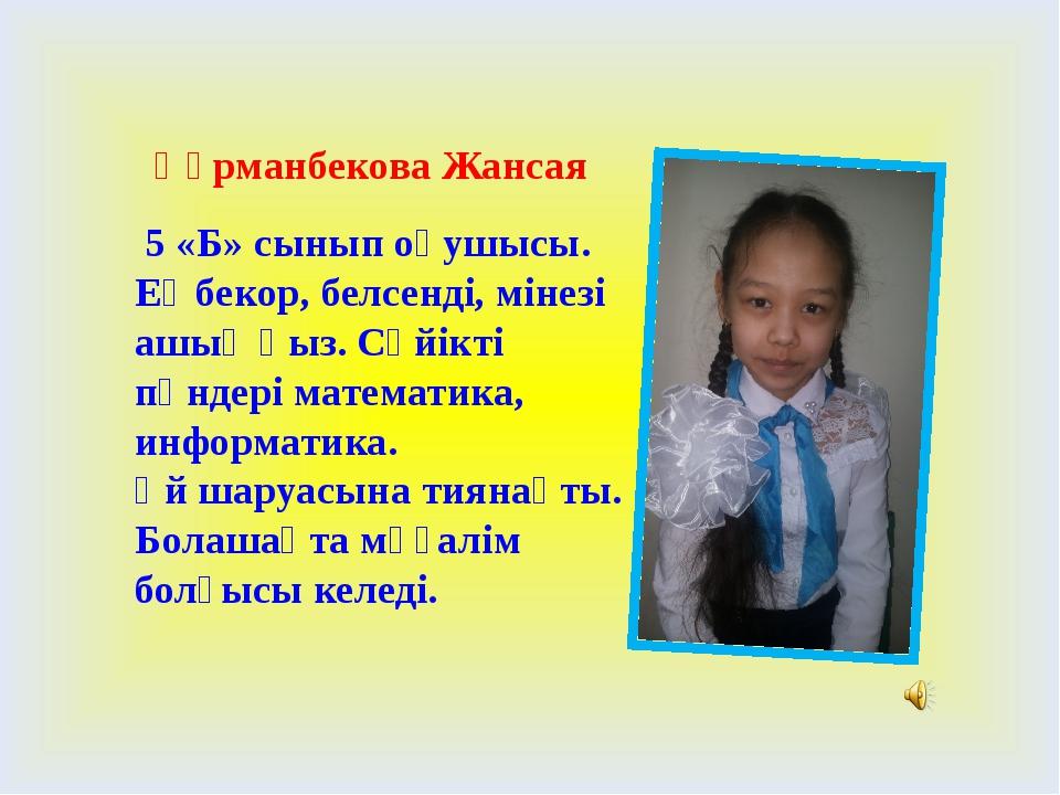 Құрманбекова Жансая 5 «Б» сынып оқушысы. Еңбекор, белсенді, мінезі ашық қыз....