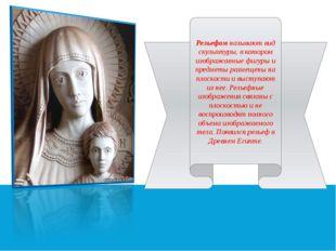 Рельефом называют вид скульптуры, в котором изображаемые фигуры и предметы р