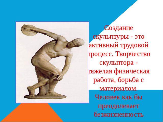Создание скульптуры - это активный трудовой процесс. Творчество скульптора -...