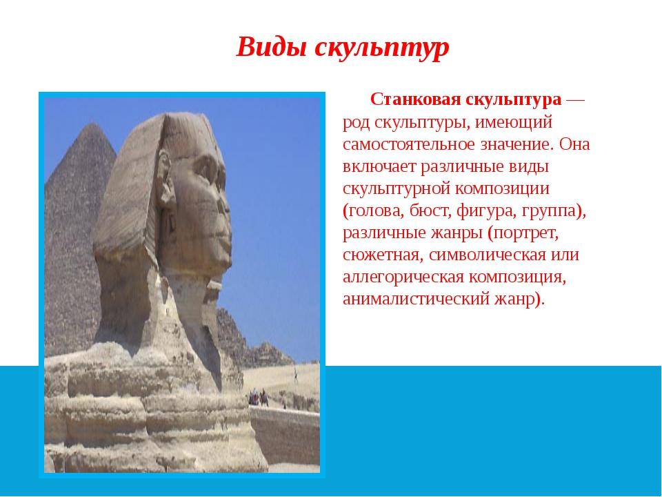 Виды скульптур Станковая скульптура — род скульптуры, имеющий самостоятельное...