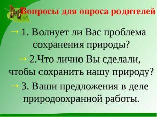 Вопросы для опроса родителей 1. Волнует ли Вас проблема сохранения природы? 2