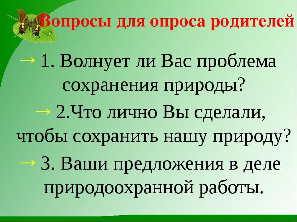 Вопросы для опроса родителей 1. Волнует ли Вас проблема сохранения природы? 2...