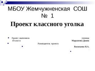МБОУ Жемчужненская СОШ № 1 Проект классного уголка Проект выполнила ученица 1
