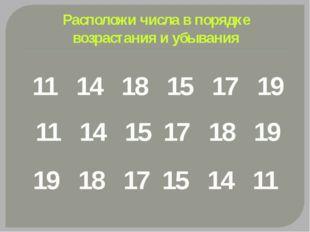 Расположи числа в порядке возрастания и убывания 11 14 18 15 17 19 11 14 15 1