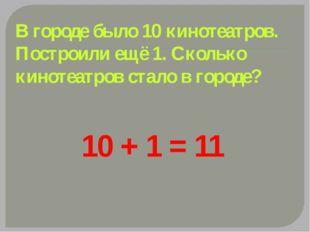 10 + 1 = 11 В городе было 10 кинотеатров. Построили ещё 1. Сколько кинотеатро
