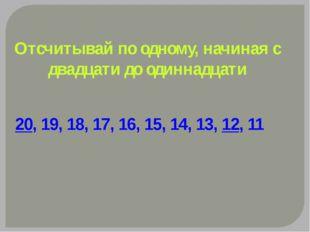Отсчитывай по одному, начиная с двадцати до одиннадцати 20, 19, 18, 17, 16, 1
