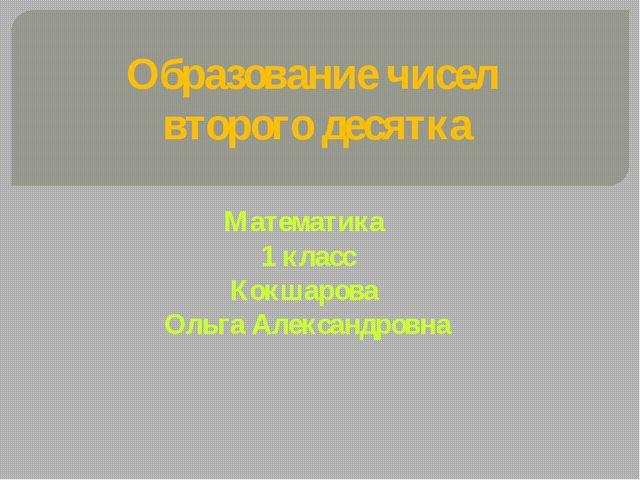 Образование чисел второго десятка Математика 1 класс Кокшарова Ольга Александ...