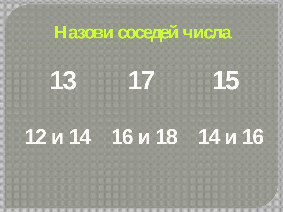 Назови соседей числа 13 17 15 12 и 14 16 и 18 14 и 16