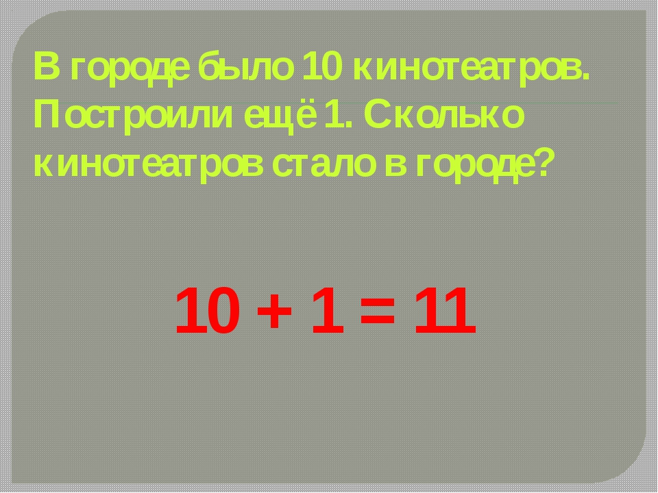 10 + 1 = 11 В городе было 10 кинотеатров. Построили ещё 1. Сколько кинотеатро...