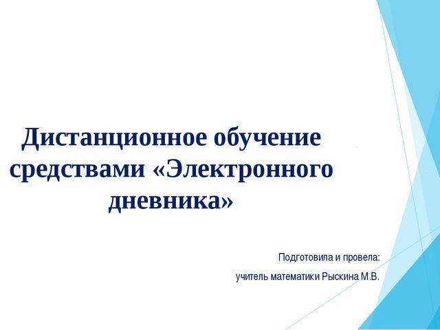 Дистанционное обучение средствами «Электронного дневника» Подготовила и прове...