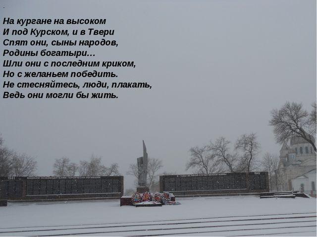 На кургане на высоком И под Курском, и в Твери Спят они, сыны народов, Родины...
