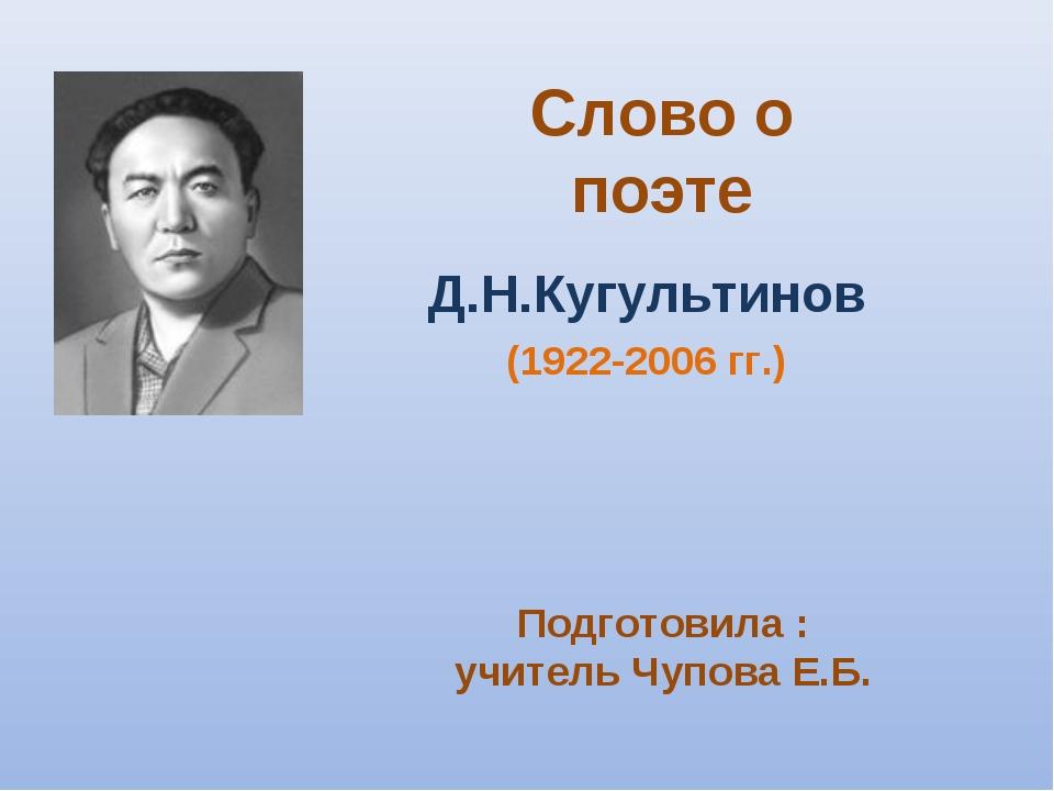Слово о поэте Д.Н.Кугультинов (1922-2006 гг.) Подготовила : учитель Чупова Е.Б.