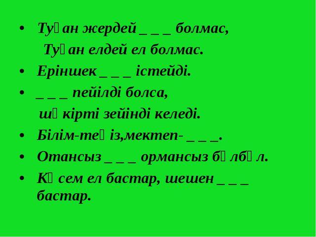 Туған жердей _ _ _ болмас, Туған елдей ел болмас. Еріншек _ _ _ істейді. _ _...