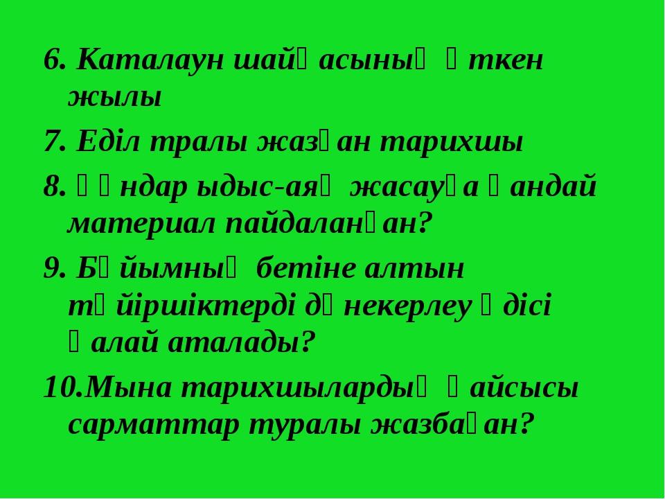 6. Каталаун шайқасының өткен жылы 7. Еділ тралы жазған тарихшы 8. Ғұндар ыдыс...