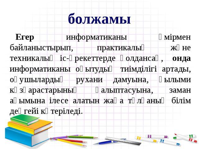Егер информатиканы өмірмен байланыстырып, практикалық және техникалық іс-әрек...