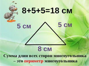 8 см 5 см 5 см 8+5+5=18 см Сумма длин всех сторон многоугольника – это периме