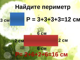 Найдите периметр квадрат Р = 3+3+3+3=12 см 3 см 2 см 2 см 6 см 6 см Р= 2+6+2+