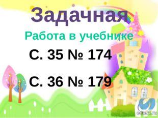 Задачная Работа в учебнике С. 35 № 174 С. 36 № 179