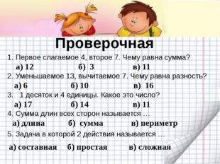 Проверочная а) 12 б) 3 1. Первое слагаемое 4, второе 7. Чему равна сумма? 2.