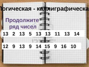 Логическая - каллиграфическая Продолжите ряд чисел 13 2 13 5 13 8 … 13 11 13