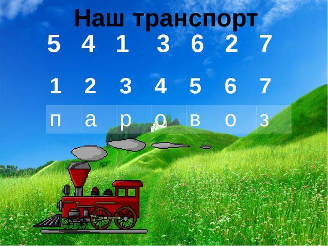 5 4 1 3 6 2 7 Наш транспорт 1 2 3 4 5 6 7 п а р о в о з