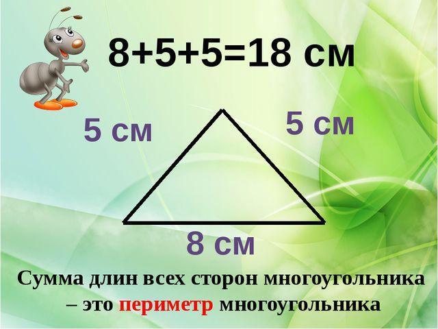 8 см 5 см 5 см 8+5+5=18 см Сумма длин всех сторон многоугольника – это периме...