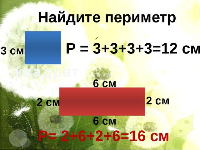 Найдите периметр квадрат Р = 3+3+3+3=12 см 3 см 2 см 2 см 6 см 6 см Р= 2+6+2+...